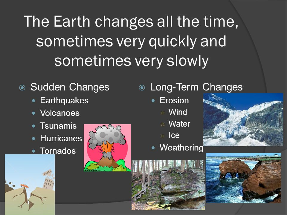 The Earth changes all the time, sometimes very quickly and sometimes very slowly
