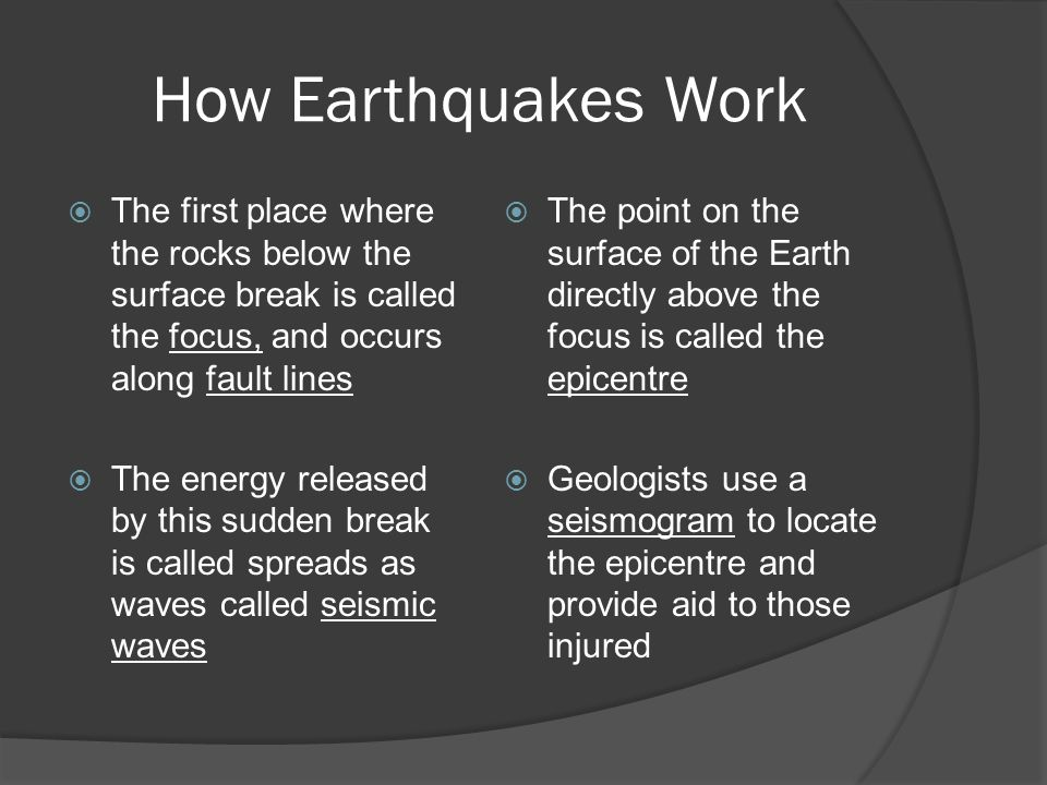 How Earthquakes Work The first place where the rocks below the surface break is called the focus, and occurs along fault lines.