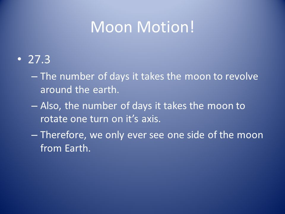 Moon Motion! 27.3. The number of days it takes the moon to revolve around the earth.