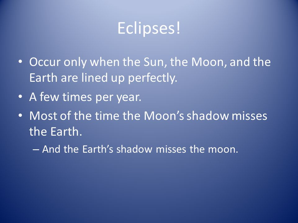 Eclipses! Occur only when the Sun, the Moon, and the Earth are lined up perfectly. A few times per year.