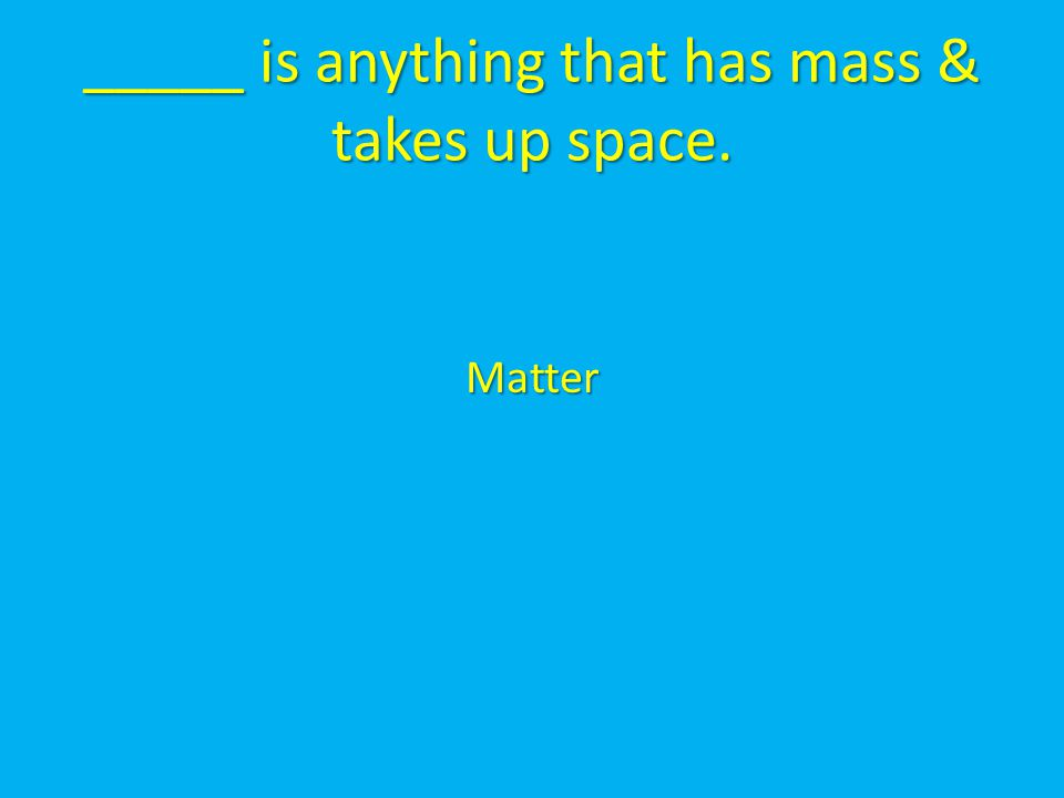 _____ is anything that has mass & takes up space.