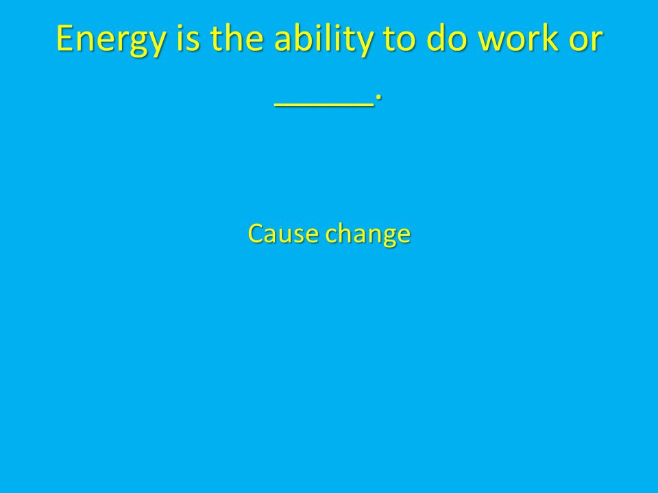 Energy is the ability to do work or _____.