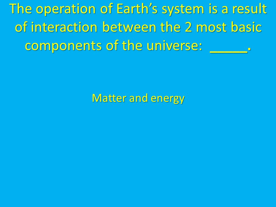 The operation of Earth's system is a result of interaction between the 2 most basic components of the universe: _____.