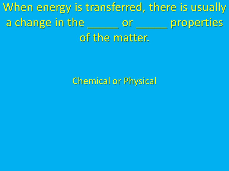 When energy is transferred, there is usually a change in the _____ or _____ properties of the matter.