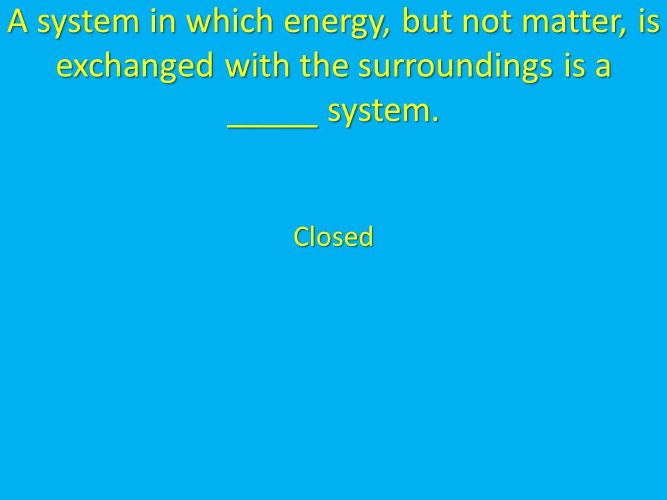 A system in which energy, but not matter, is exchanged with the surroundings is a _____ system.