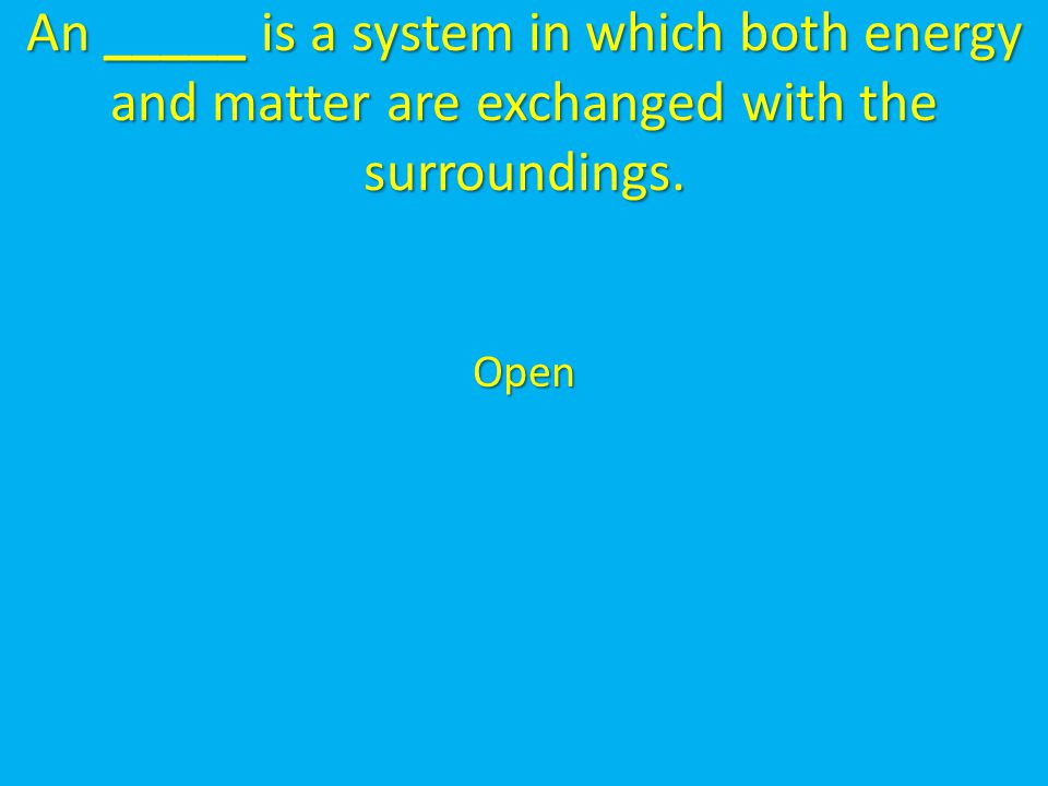 An _____ is a system in which both energy and matter are exchanged with the surroundings.