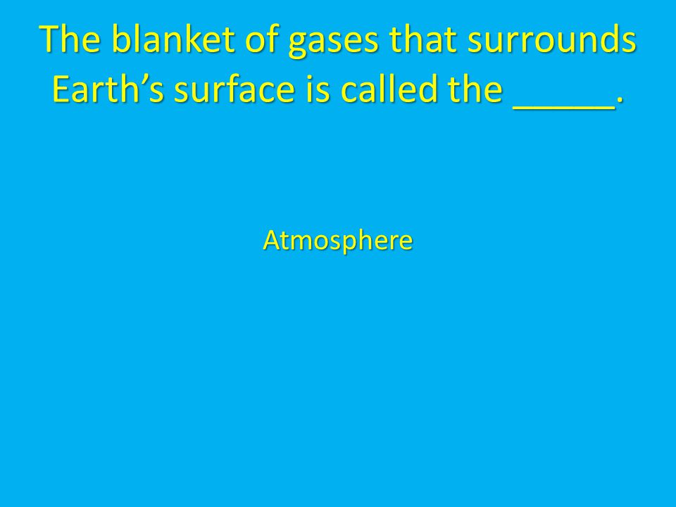 The blanket of gases that surrounds Earth's surface is called the _____.
