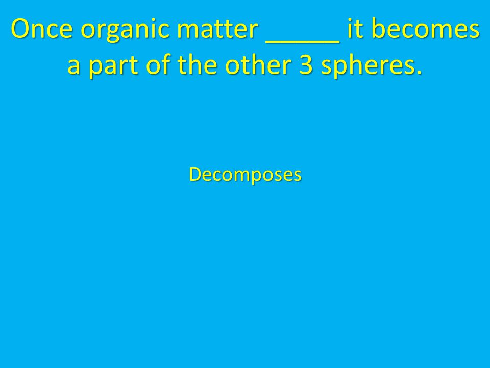 Once organic matter _____ it becomes a part of the other 3 spheres.