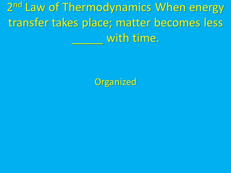 2nd Law of Thermodynamics When energy transfer takes place; matter becomes less _____ with time.