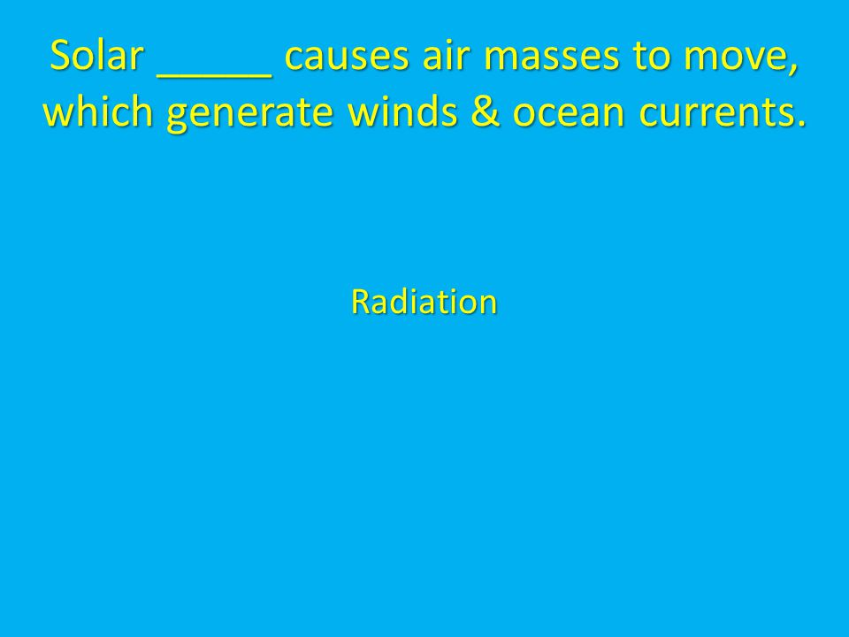 Solar _____ causes air masses to move, which generate winds & ocean currents.
