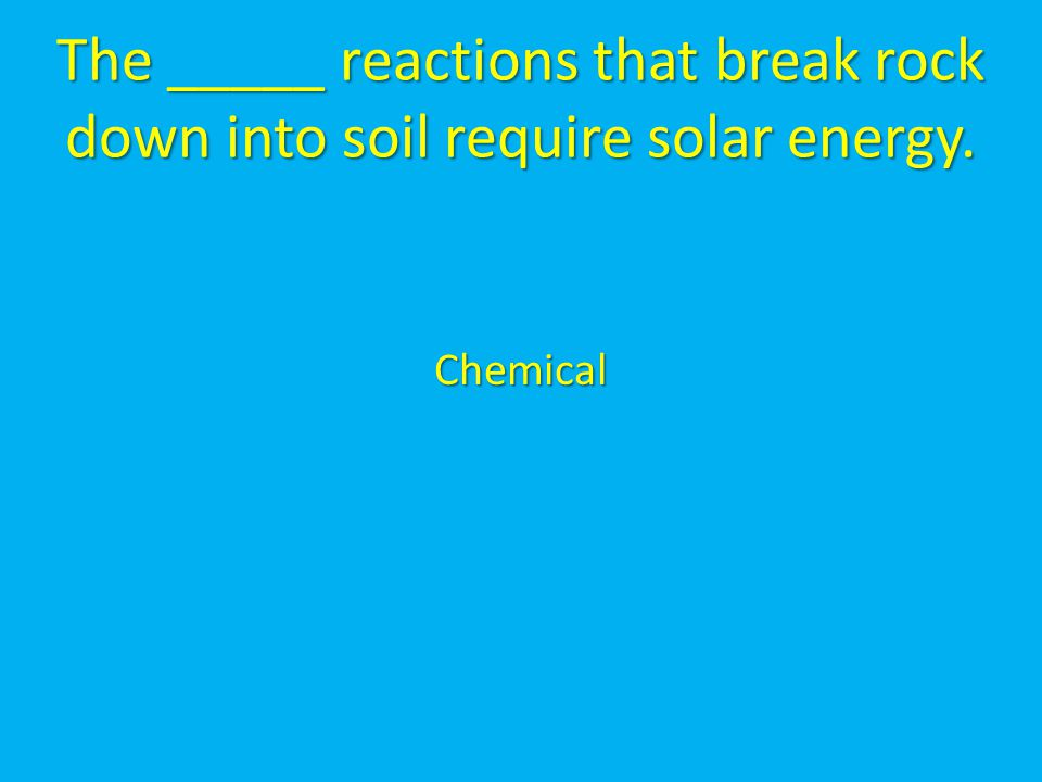The _____ reactions that break rock down into soil require solar energy.