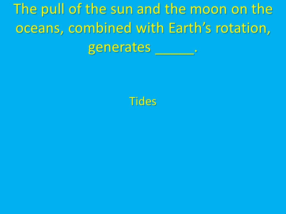 The pull of the sun and the moon on the oceans, combined with Earth's rotation, generates _____.