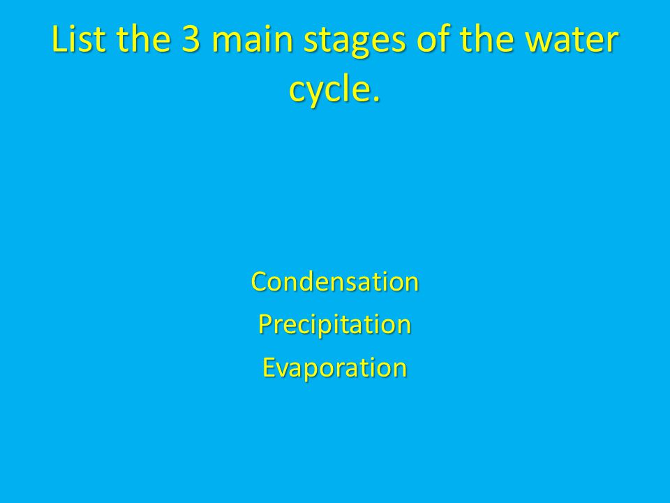 List the 3 main stages of the water cycle.