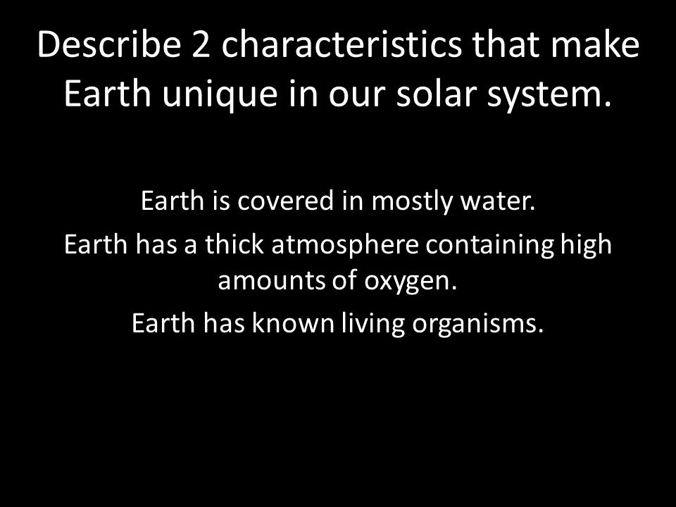 Describe 2 characteristics that make Earth unique in our solar system.