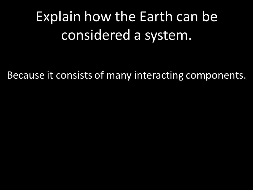 Explain how the Earth can be considered a system.