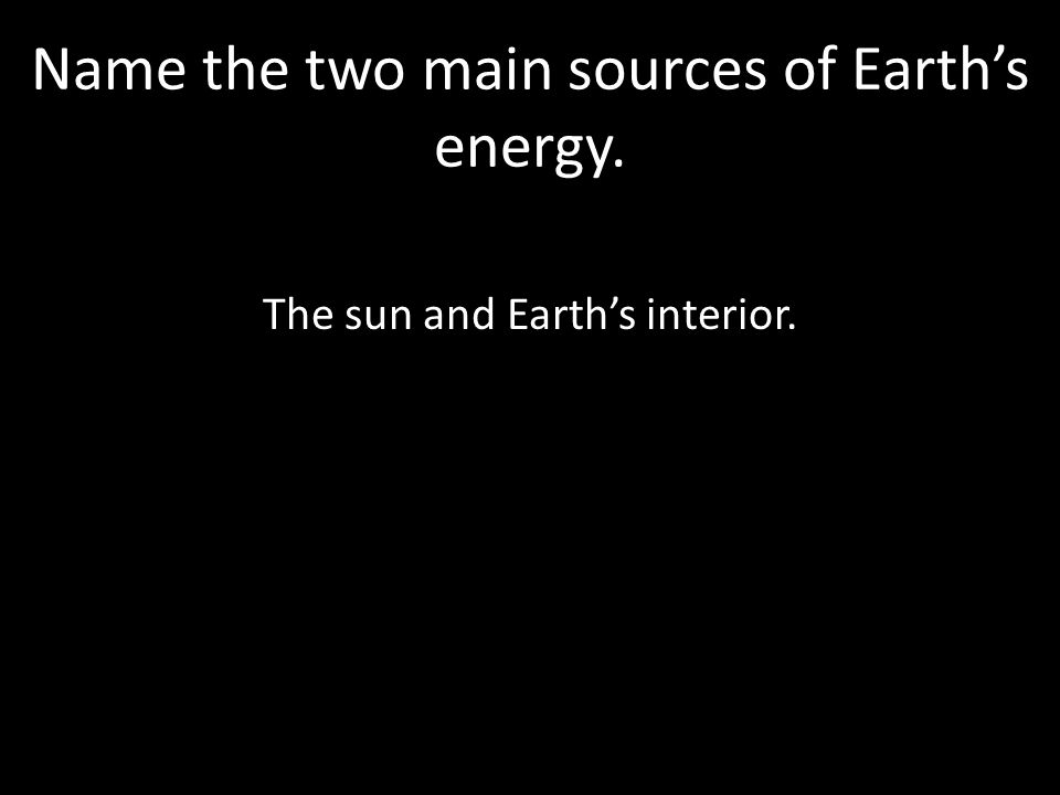 Name the two main sources of Earth's energy.