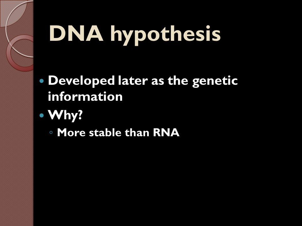 DNA hypothesis Developed later as the genetic information Why