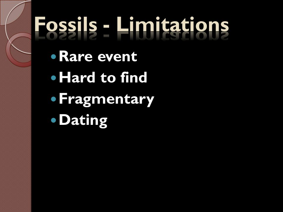 Fossils - Limitations Rare event Hard to find Fragmentary Dating
