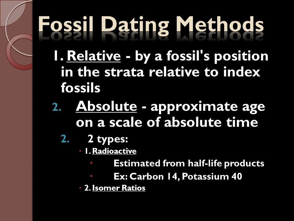 Fossil Dating Methods 1. Relative - by a fossil s position in the strata relative to index fossils.