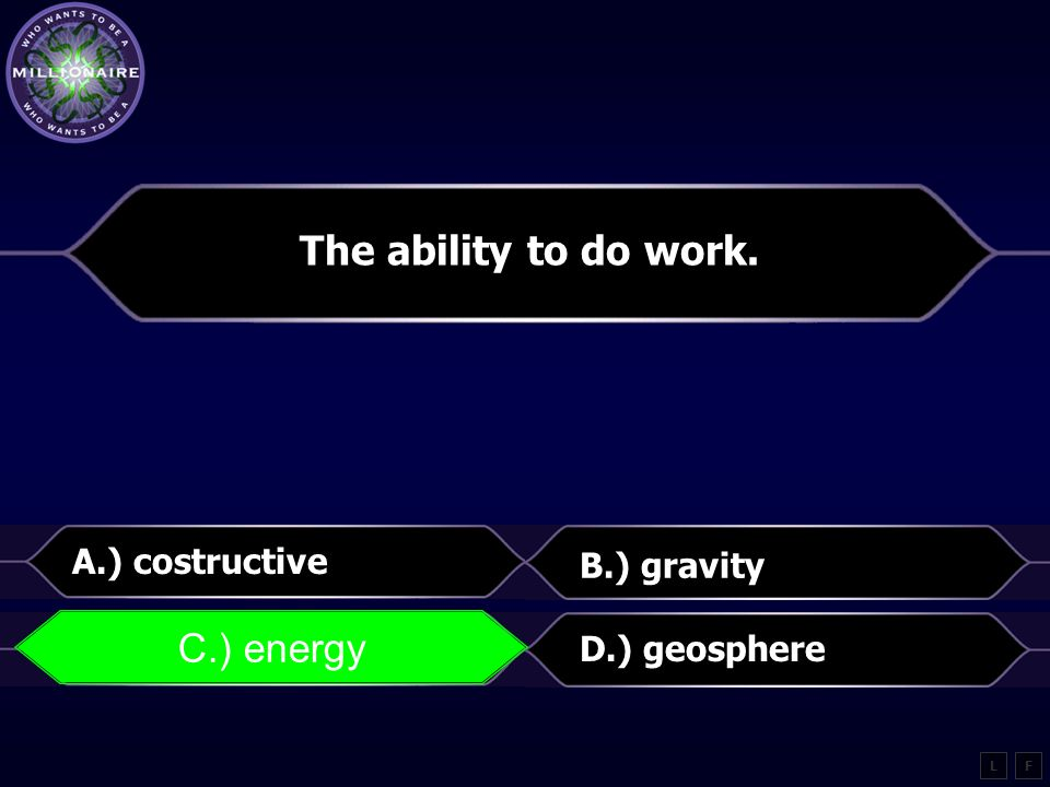 The ability to do work. C.) energy A.) costructive B.) gravity