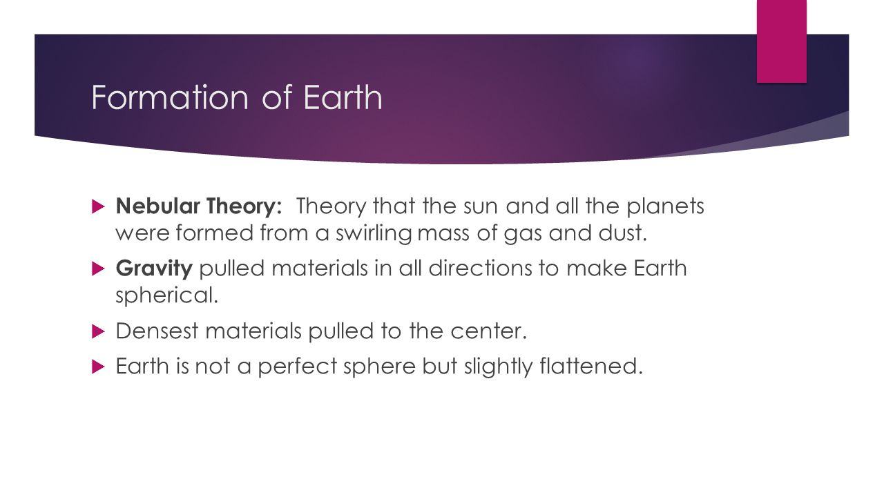 Formation of Earth Nebular Theory: Theory that the sun and all the planets were formed from a swirling mass of gas and dust.