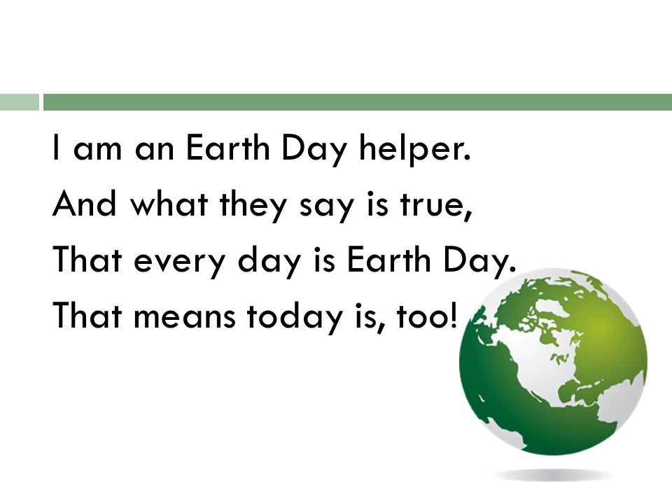 I am an Earth Day helper. And what they say is true, That every day is Earth Day.