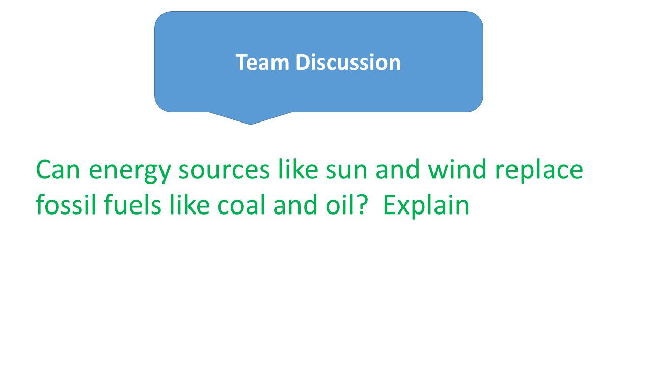 Team Discussion Can energy sources like sun and wind replace fossil fuels like coal and oil.