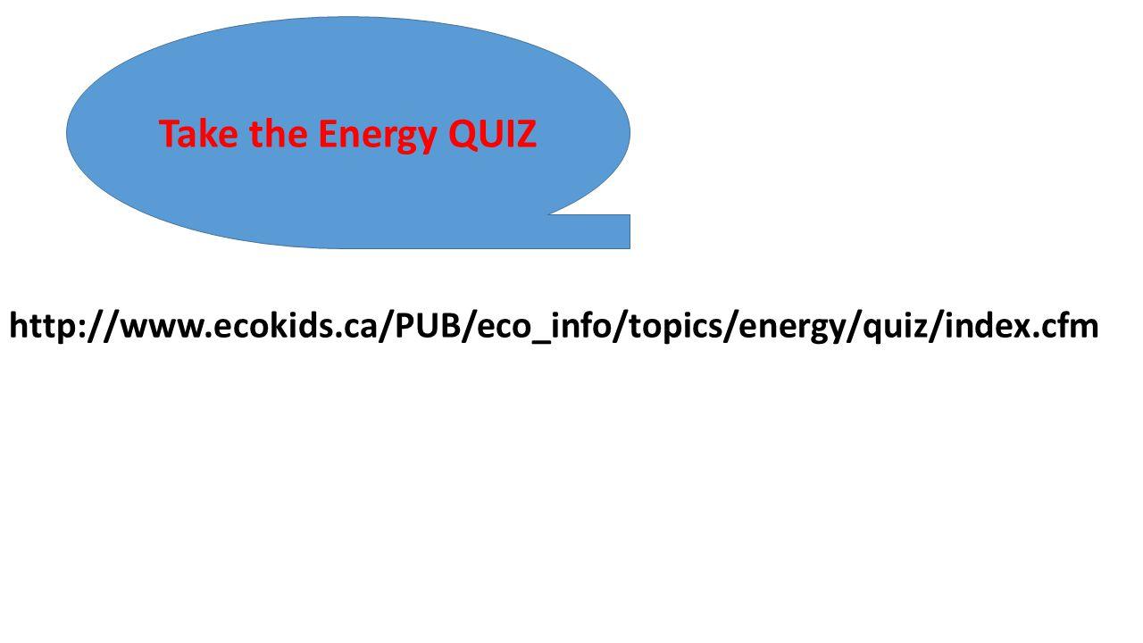 Take the Energy QUIZ http://www.ecokids.ca/PUB/eco_info/topics/energy/quiz/index.cfm