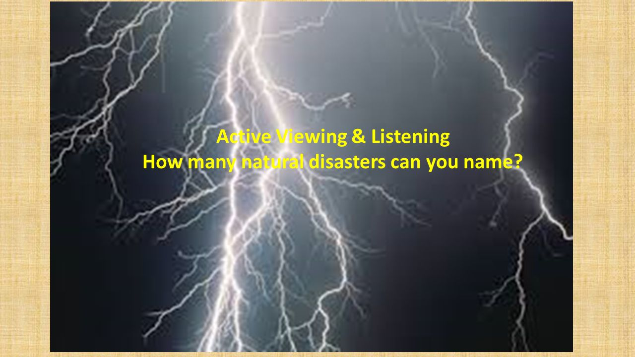Active Viewing & Listening How many natural disasters can you name