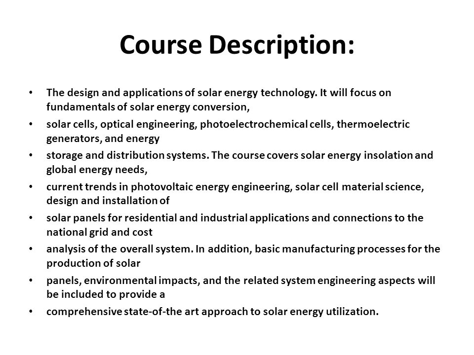Course Description: The design and applications of solar energy technology. It will focus on fundamentals of solar energy conversion,