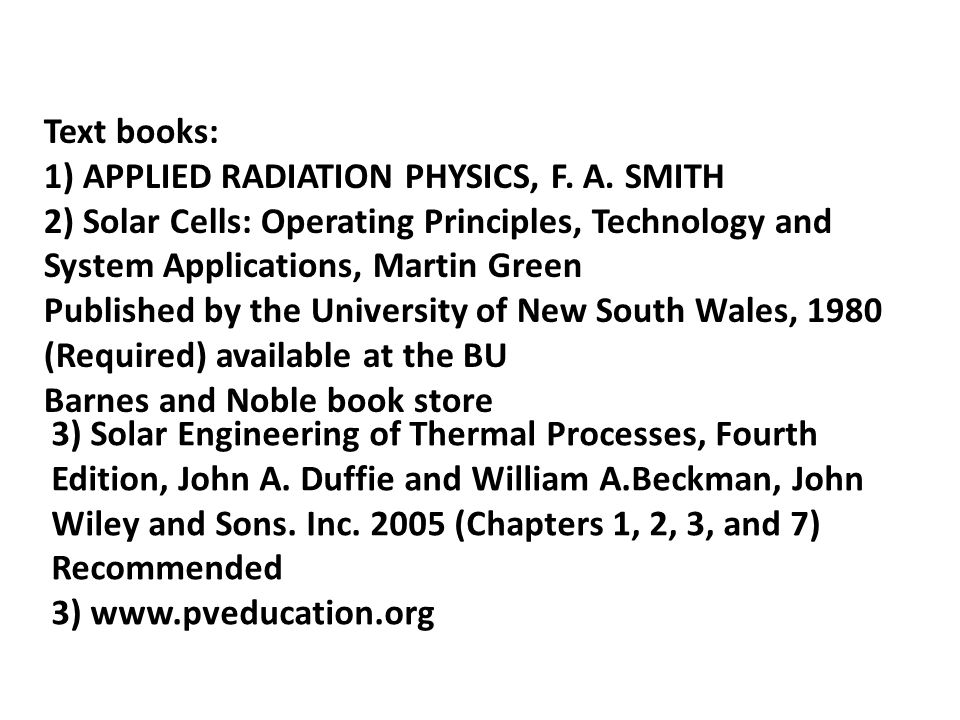 Text books: 1) APPLIED RADIATION PHYSICS, F. A. SMITH. 2) Solar Cells: Operating Principles, Technology and System Applications, Martin Green.