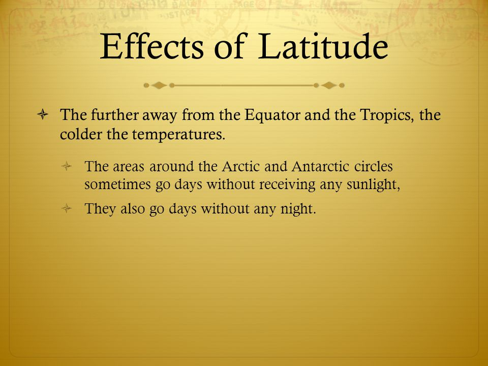 Effects of Latitude The further away from the Equator and the Tropics, the colder the temperatures.