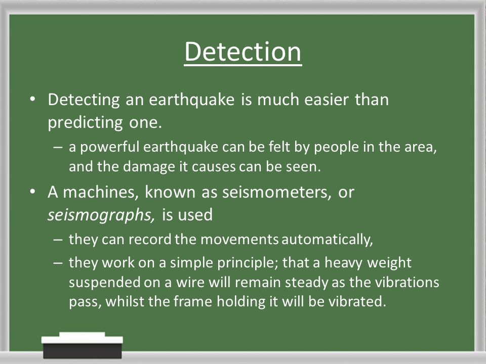 Detection Detecting an earthquake is much easier than predicting one.