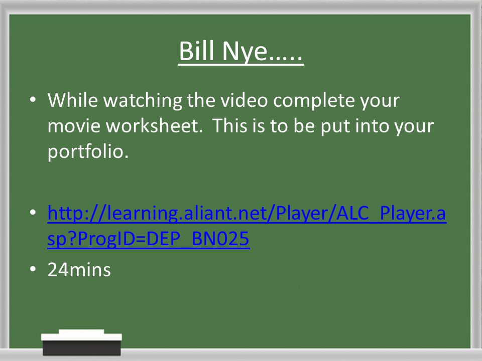 Bill Nye….. While watching the video complete your movie worksheet. This is to be put into your portfolio.