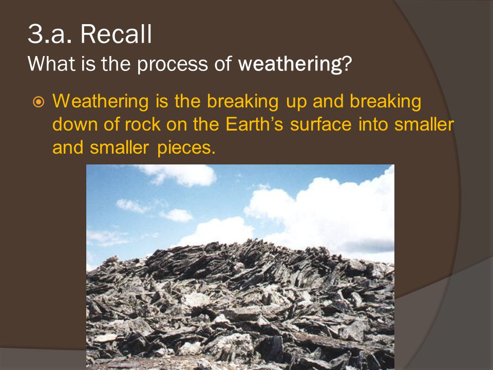 3.a. Recall What is the process of weathering
