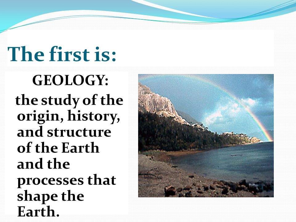 The first is: GEOLOGY: the study of the origin, history, and structure of the Earth and the processes that shape the Earth.