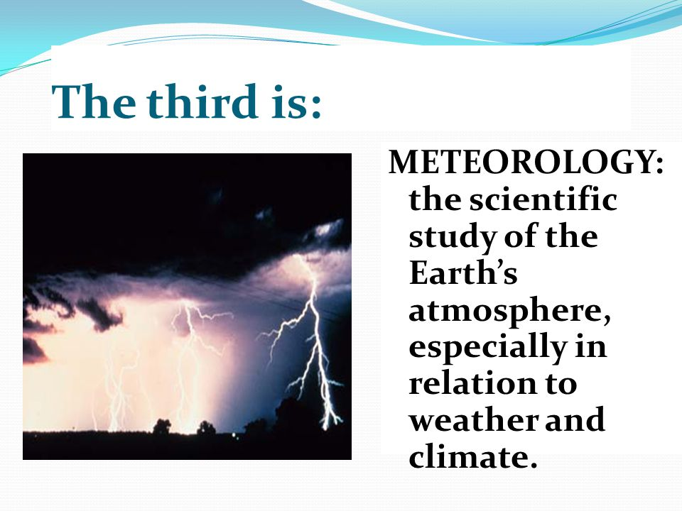 The third is: METEOROLOGY: the scientific study of the Earth's atmosphere, especially in relation to weather and climate.