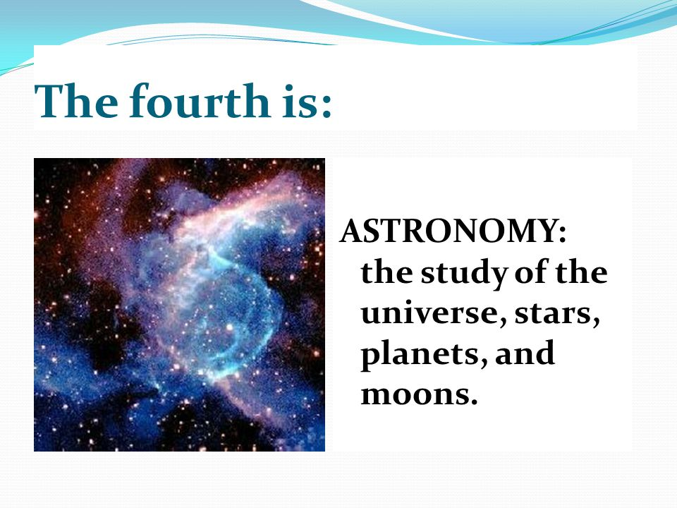 The fourth is: ASTRONOMY: the study of the universe, stars, planets, and moons.