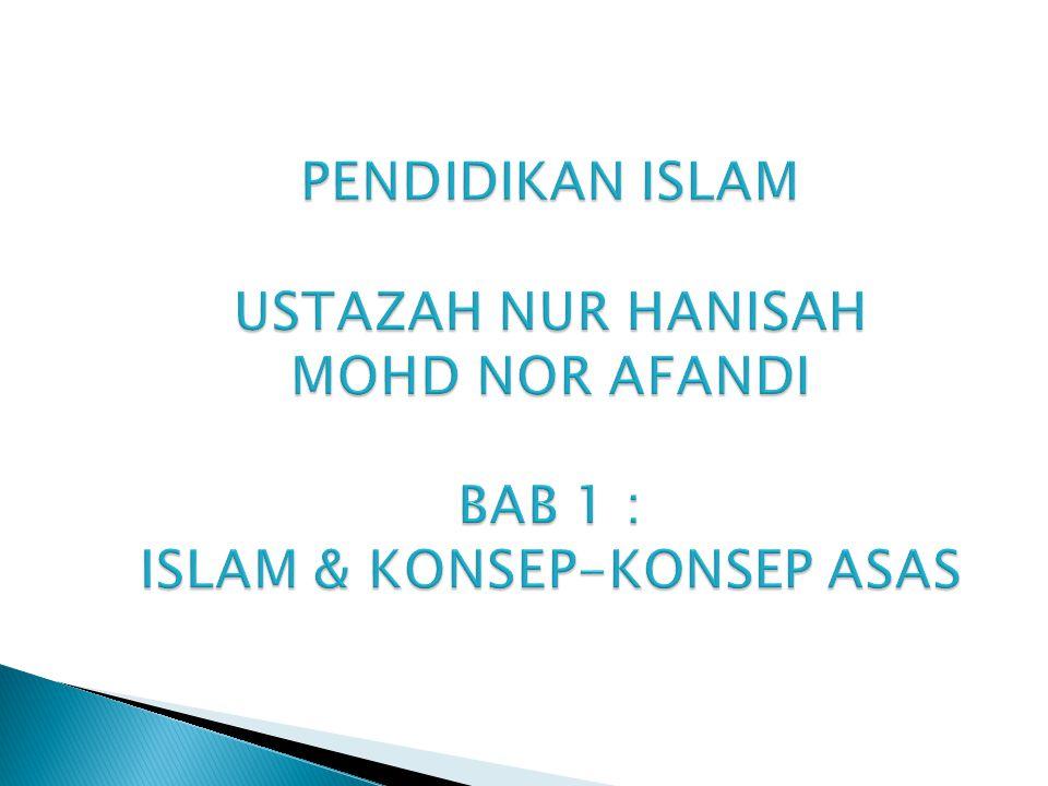 PENDIDIKAN ISLAM USTAZAH NUR HANISAH MOHD NOR AFANDI BAB 1 : ISLAM & KONSEP-KONSEP ASAS