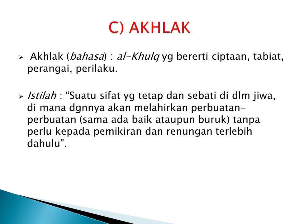 C) AKHLAK Akhlak (bahasa) : al-Khulq yg bererti ciptaan, tabiat, perangai, perilaku.