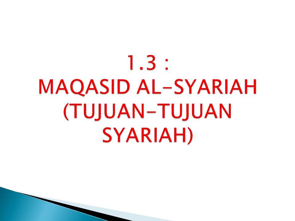 1.3 : MAQASID AL-SYARIAH (TUJUAN-TUJUAN SYARIAH)