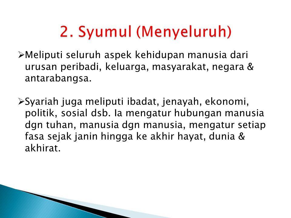 2. Syumul (Menyeluruh) Meliputi seluruh aspek kehidupan manusia dari urusan peribadi, keluarga, masyarakat, negara & antarabangsa.