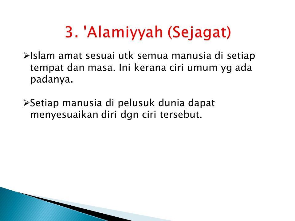 3. Alamiyyah (Sejagat) Islam amat sesuai utk semua manusia di setiap tempat dan masa. Ini kerana ciri umum yg ada padanya.