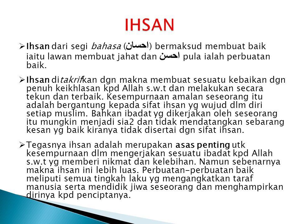 IHSAN Ihsan dari segi bahasa (احسان) bermaksud membuat baik iaitu lawan membuat jahat dan احسن pula ialah perbuatan baik.