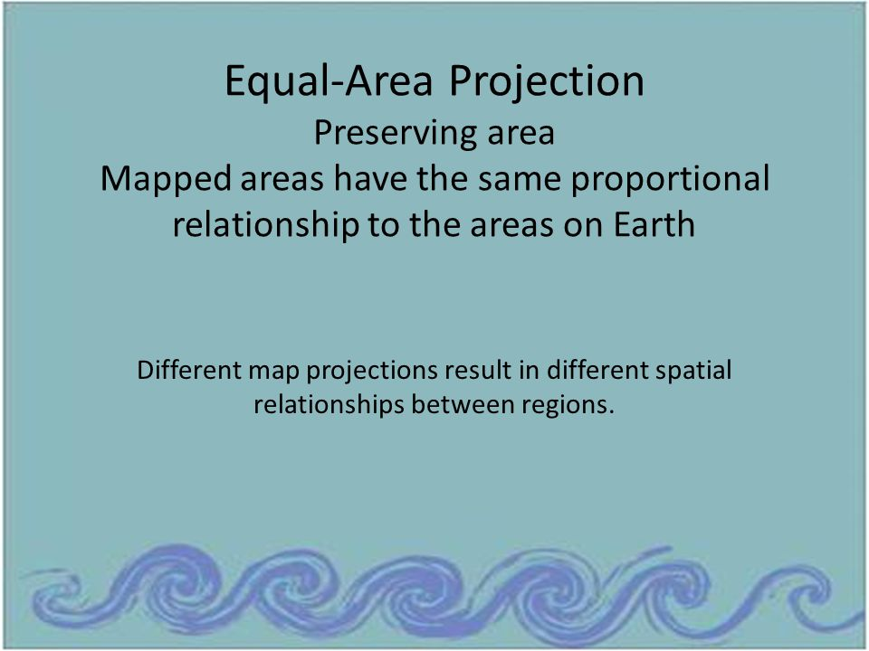 Equal-Area Projection Preserving area Mapped areas have the same proportional relationship to the areas on Earth