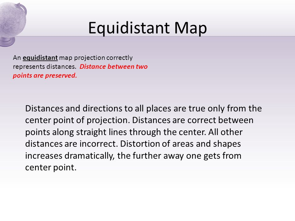 Equidistant Map An equidistant map projection correctly represents distances. Distance between two points are preserved.