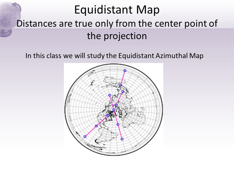 In this class we will study the Equidistant Azimuthal Map