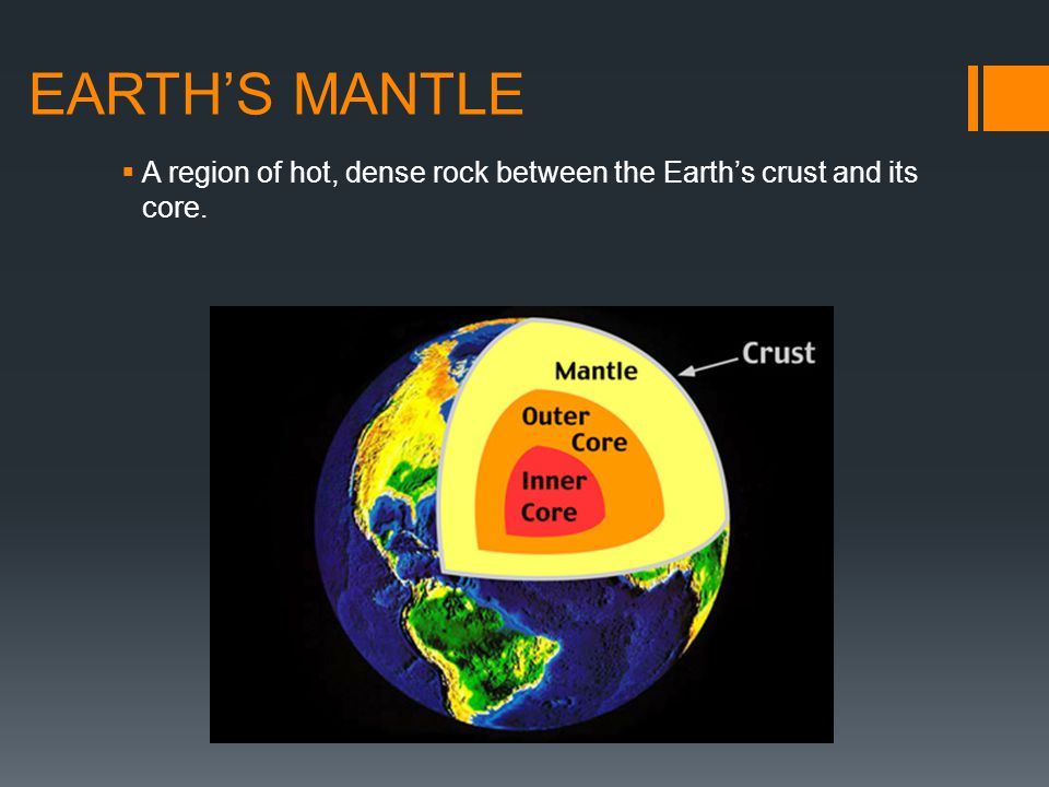 EARTH'S MANTLE A region of hot, dense rock between the Earth's crust and its core.