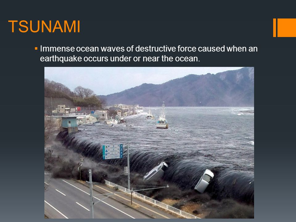 TSUNAMI Immense ocean waves of destructive force caused when an earthquake occurs under or near the ocean.
