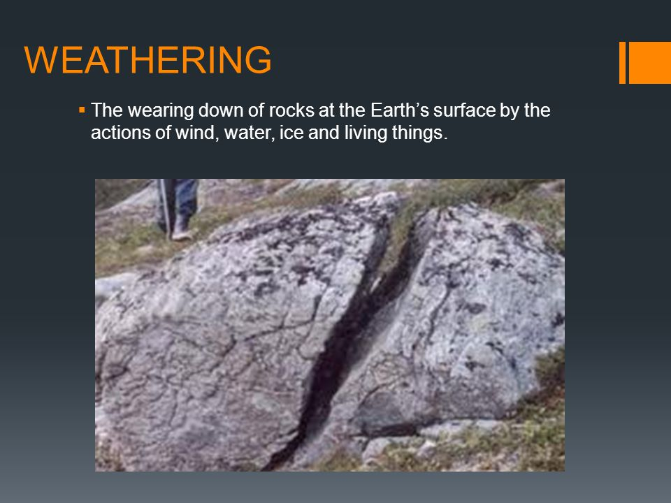 WEATHERING The wearing down of rocks at the Earth's surface by the actions of wind, water, ice and living things.